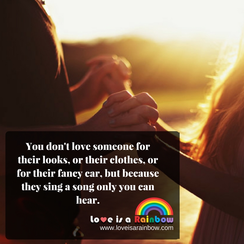 You don't love someone for their looks or their clothes or for their fancy car but because they sing a song only you can hear.